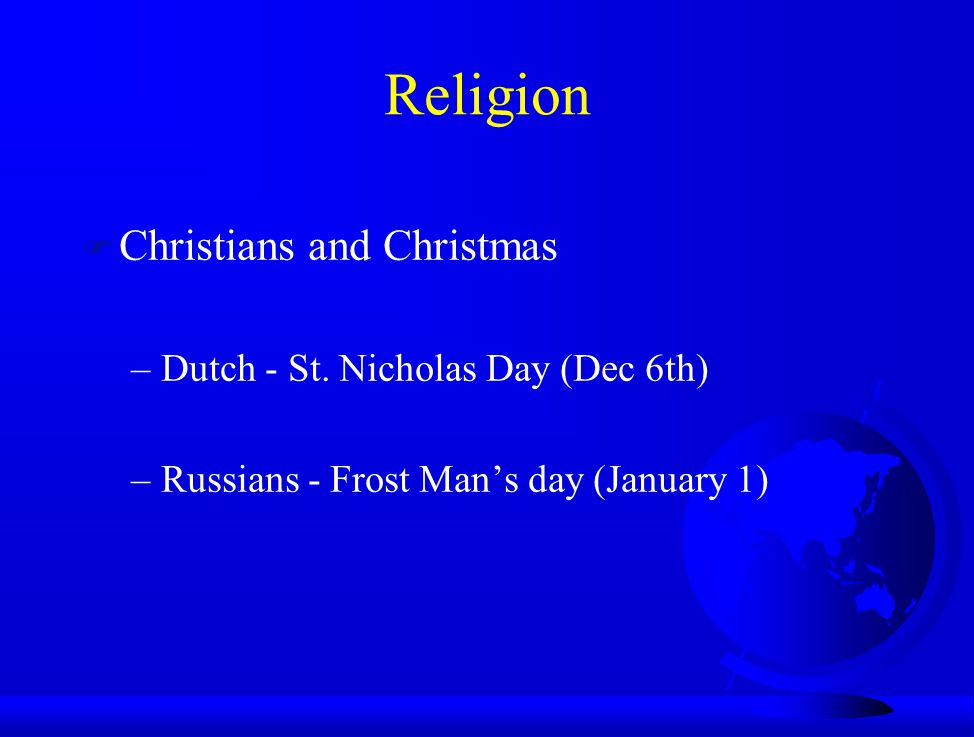 F Christians and Christmas –Dutch - St. Nicholas Day (Dec 6th) –Russians - Frost Man's day (January 1) Religion