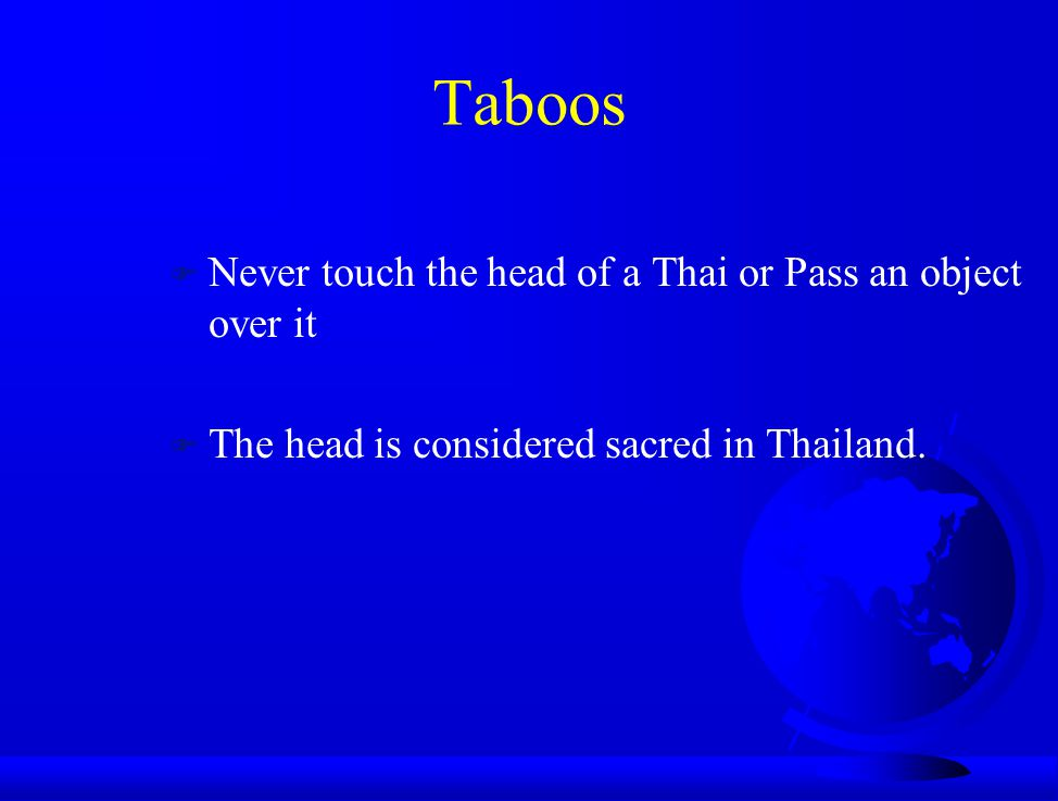 Taboos F Never touch the head of a Thai or Pass an object over it F The head is considered sacred in Thailand.