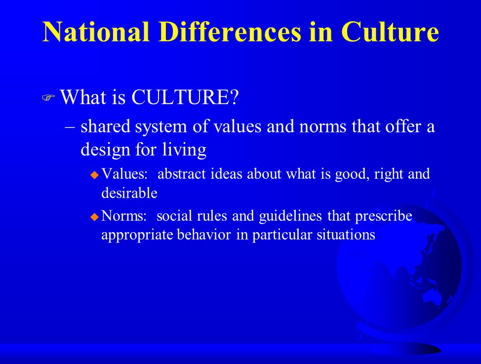 National Differences in Culture F What is CULTURE? –shared system of values and norms that offer a design for living u Values: abstract ideas about wh