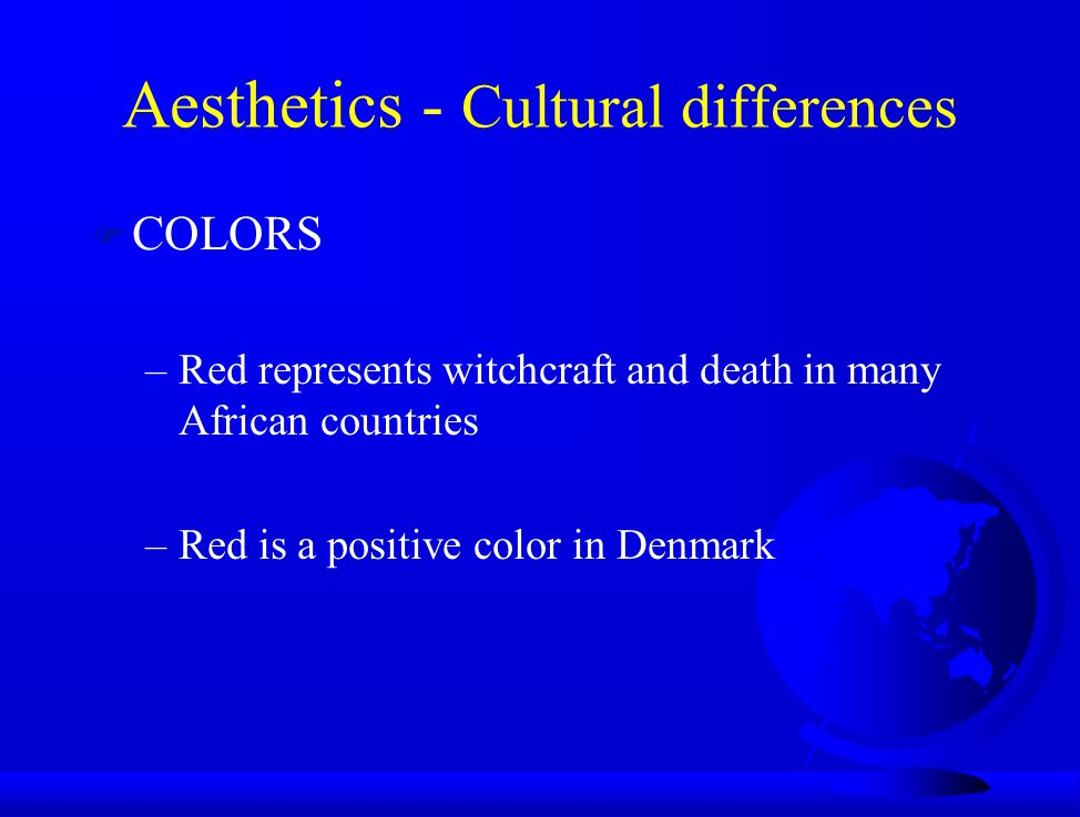 F COLORS –Red represents witchcraft and death in many African countries –Red is a positive color in Denmark