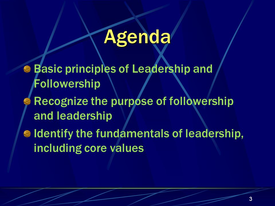 3 Agenda Basic principles of Leadership and Followership Recognize the purpose of followership and leadership Identify the fundamentals of leadership, including core values
