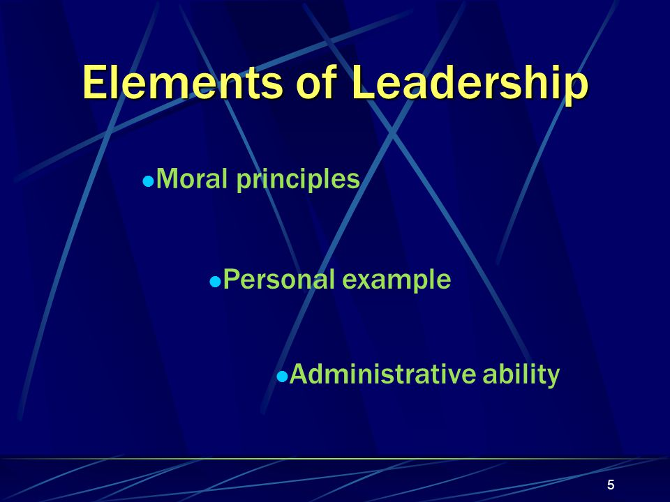 5 Elements of Leadership Moral principles Personal example Administrative ability