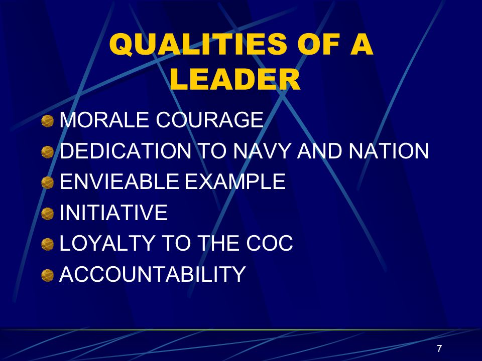 7 QUALITIES OF A LEADER MORALE COURAGE DEDICATION TO NAVY AND NATION ENVIEABLE EXAMPLE INITIATIVE LOYALTY TO THE COC ACCOUNTABILITY