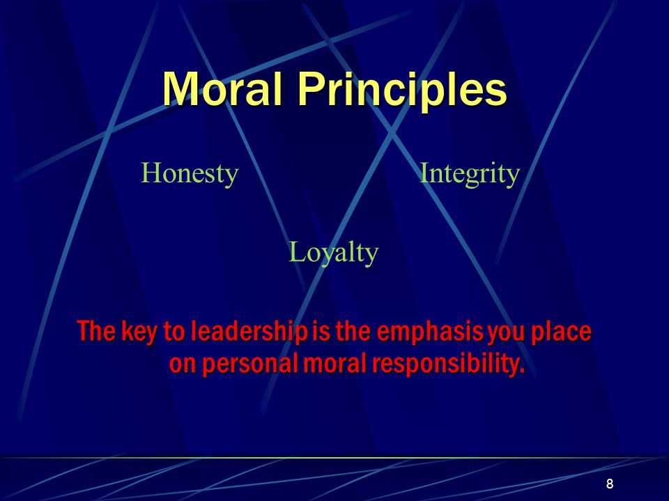 8 Moral Principles HonestyIntegrity Loyalty The key to leadership is the emphasis you place on personal moral responsibility.