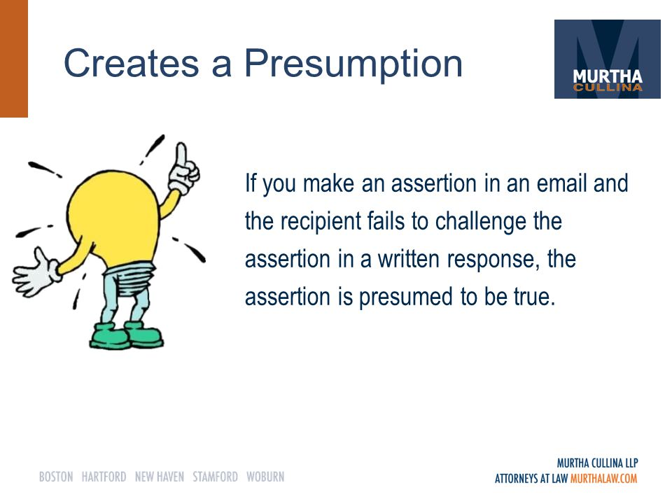 Creates a Presumption If you make an assertion in an email and the recipient fails to challenge the assertion in a written response, the assertion is presumed to be true.