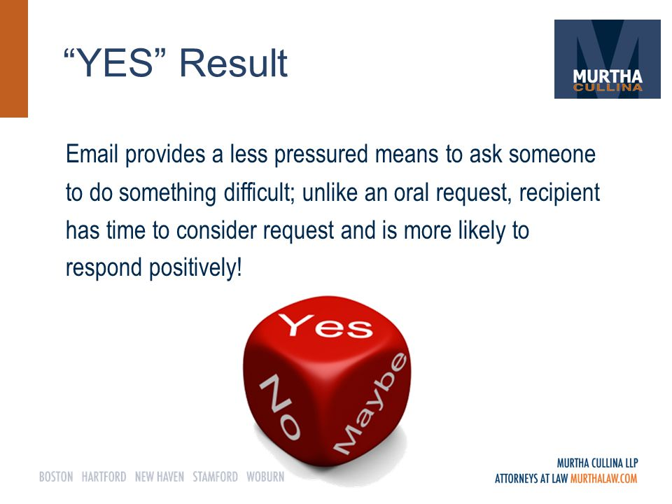 YES Result Email provides a less pressured means to ask someone to do something difficult; unlike an oral request, recipient has time to consider request and is more likely to respond positively!