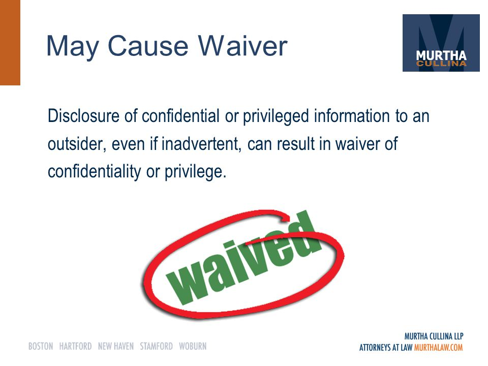 May Cause Waiver Disclosure of confidential or privileged information to an outsider, even if inadvertent, can result in waiver of confidentiality or privilege.
