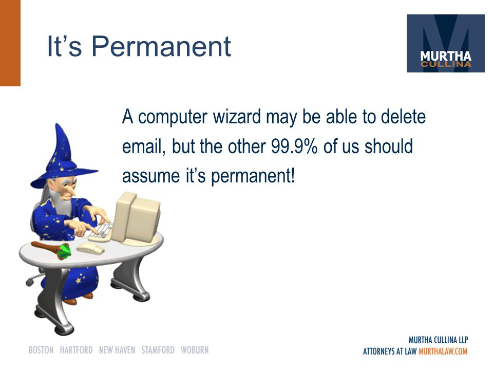 It's Permanent A computer wizard may be able to delete email, but the other 99.9% of us should assume it's permanent!