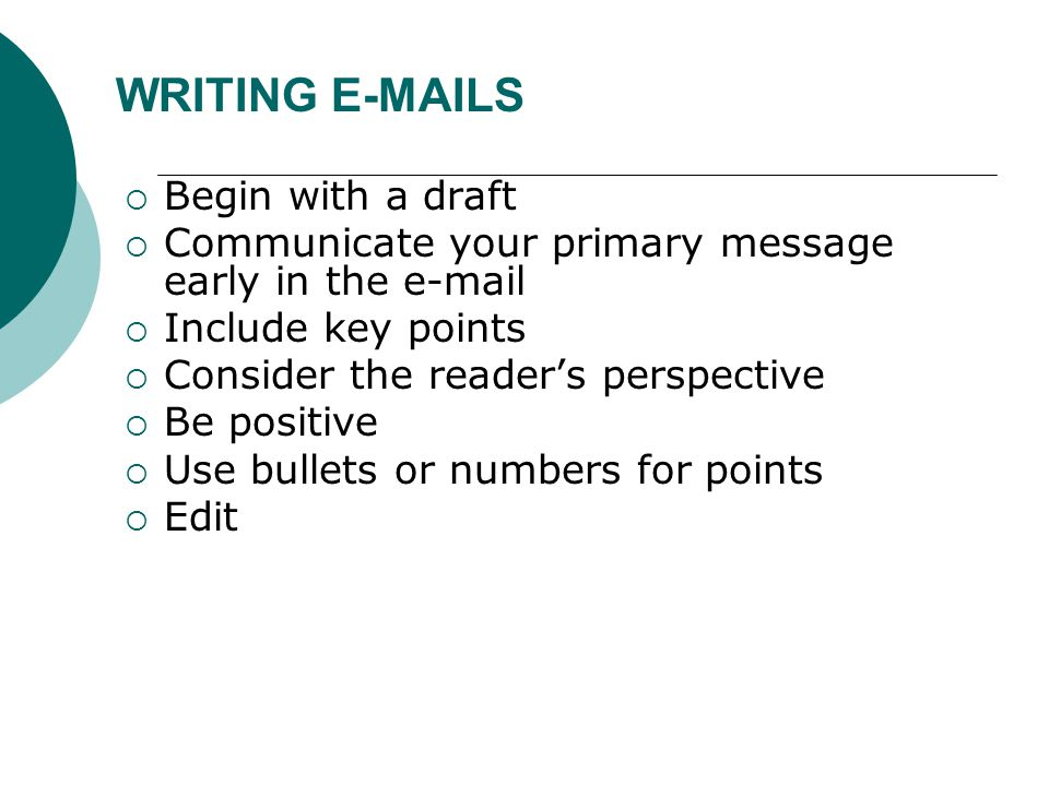 WRITING E-MAILS  Begin with a draft  Communicate your primary message early in the e-mail  Include key points  Consider the reader's perspective  Be positive  Use bullets or numbers for points  Edit