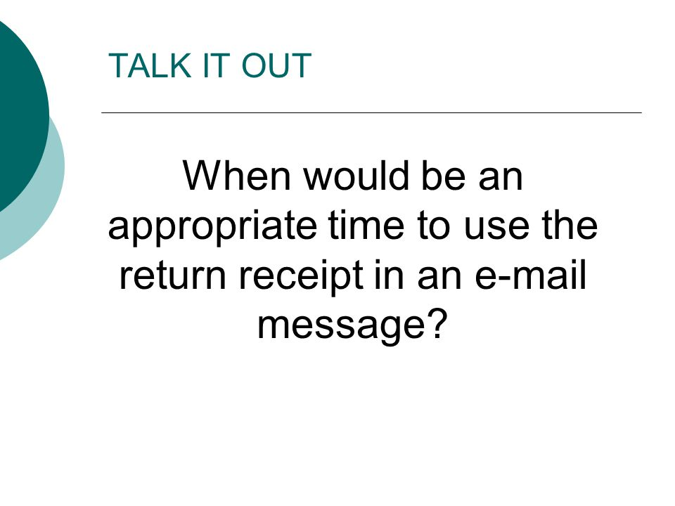 TALK IT OUT When would be an appropriate time to use the return receipt in an e-mail message?