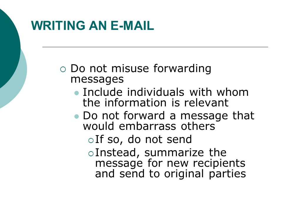 WRITING AN E-MAIL  Do not misuse forwarding messages Include individuals with whom the information is relevant Do not forward a message that would embarrass others  If so, do not send  Instead, summarize the message for new recipients and send to original parties
