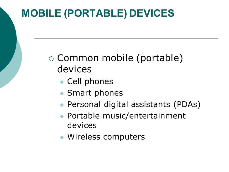 MOBILE (PORTABLE) DEVICES  Common mobile (portable) devices Cell phones Smart phones Personal digital assistants (PDAs) Portable music/entertainment