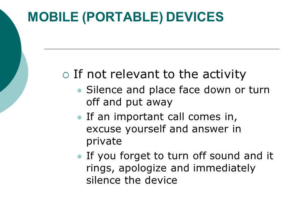 MOBILE (PORTABLE) DEVICES  If not relevant to the activity Silence and place face down or turn off and put away If an important call comes in, excuse yourself and answer in private If you forget to turn off sound and it rings, apologize and immediately silence the device