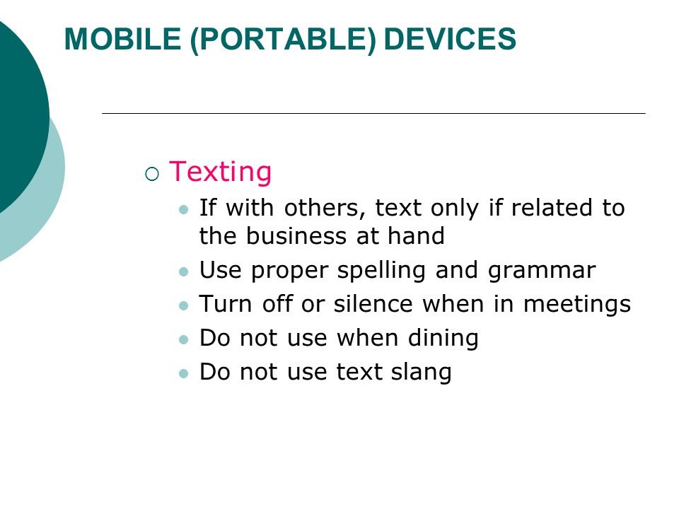MOBILE (PORTABLE) DEVICES  Texting If with others, text only if related to the business at hand Use proper spelling and grammar Turn off or silence when in meetings Do not use when dining Do not use text slang