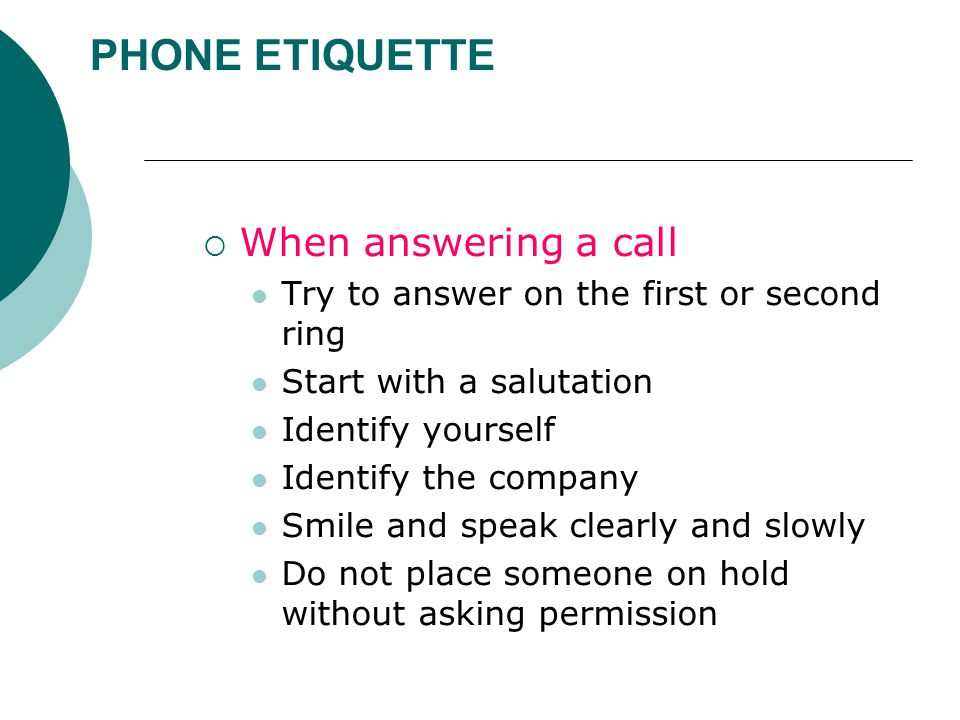 PHONE ETIQUETTE  When answering a call Try to answer on the first or second ring Start with a salutation Identify yourself Identify the company Smile and speak clearly and slowly Do not place someone on hold without asking permission