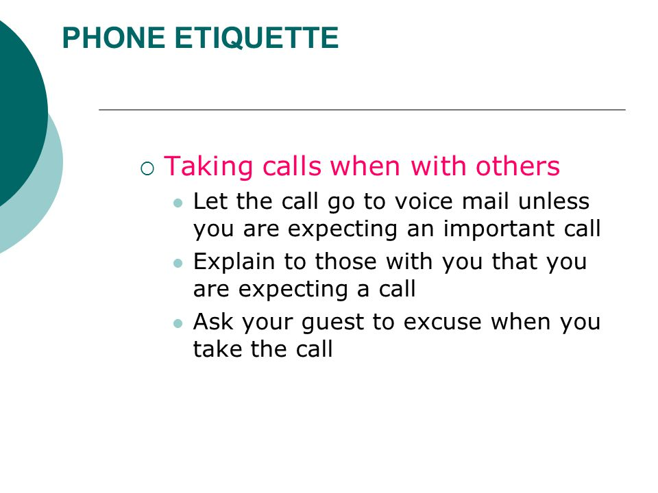 PHONE ETIQUETTE  Taking calls when with others Let the call go to voice mail unless you are expecting an important call Explain to those with you that you are expecting a call Ask your guest to excuse when you take the call
