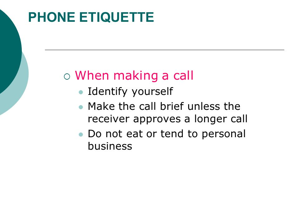 PHONE ETIQUETTE  When making a call Identify yourself Make the call brief unless the receiver approves a longer call Do not eat or tend to personal business