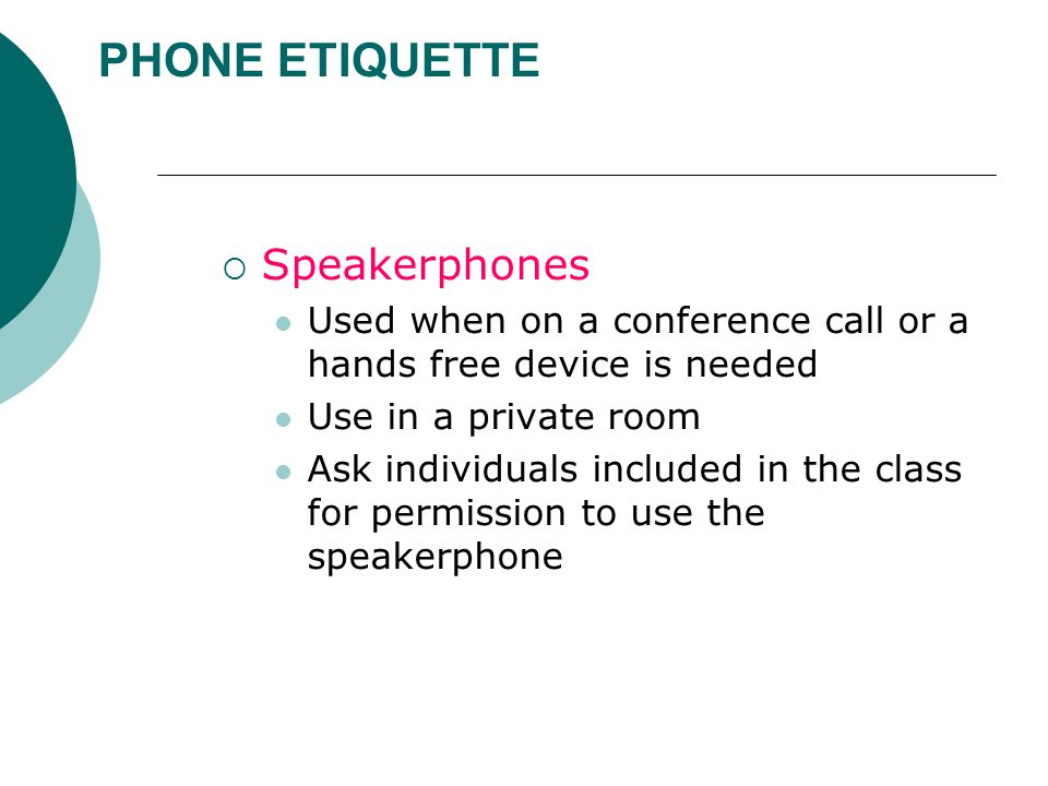 PHONE ETIQUETTE  Speakerphones Used when on a conference call or a hands free device is needed Use in a private room Ask individuals included in the class for permission to use the speakerphone