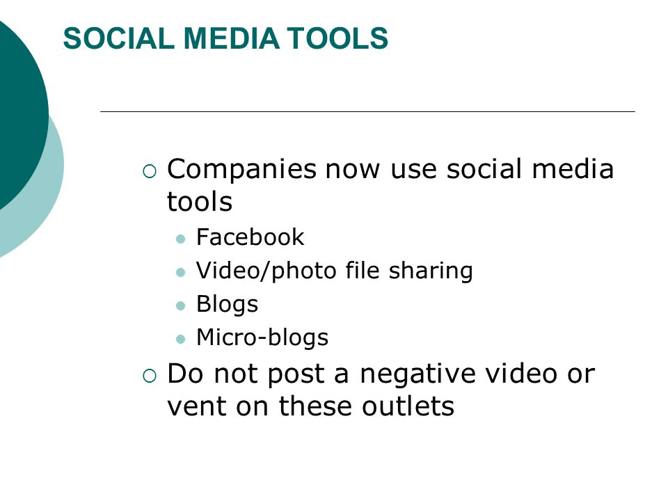 SOCIAL MEDIA TOOLS  Companies now use social media tools Facebook Video/photo file sharing Blogs Micro-blogs  Do not post a negative video or vent o