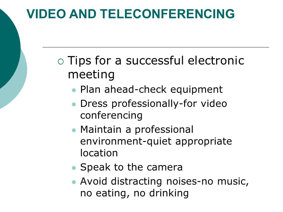 VIDEO AND TELECONFERENCING  Tips for a successful electronic meeting Plan ahead-check equipment Dress professionally-for video conferencing Maintain a professional environment-quiet appropriate location Speak to the camera Avoid distracting noises-no music, no eating, no drinking