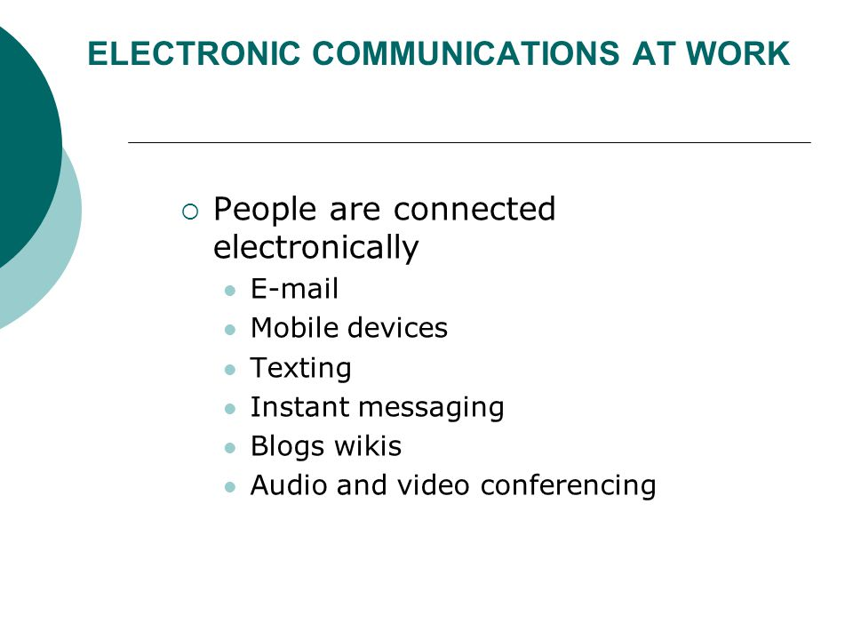 ELECTRONIC COMMUNICATIONS AT WORK  People are connected electronically E-mail Mobile devices Texting Instant messaging Blogs wikis Audio and video co