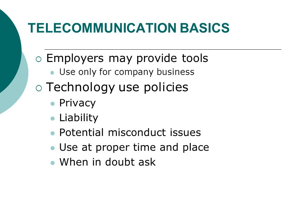 TELECOMMUNICATION BASICS  Employers may provide tools Use only for company business  Technology use policies Privacy Liability Potential misconduct issues Use at proper time and place When in doubt ask