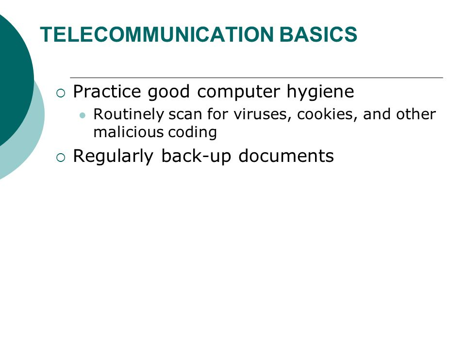 TELECOMMUNICATION BASICS  Practice good computer hygiene Routinely scan for viruses, cookies, and other malicious coding  Regularly back-up documents