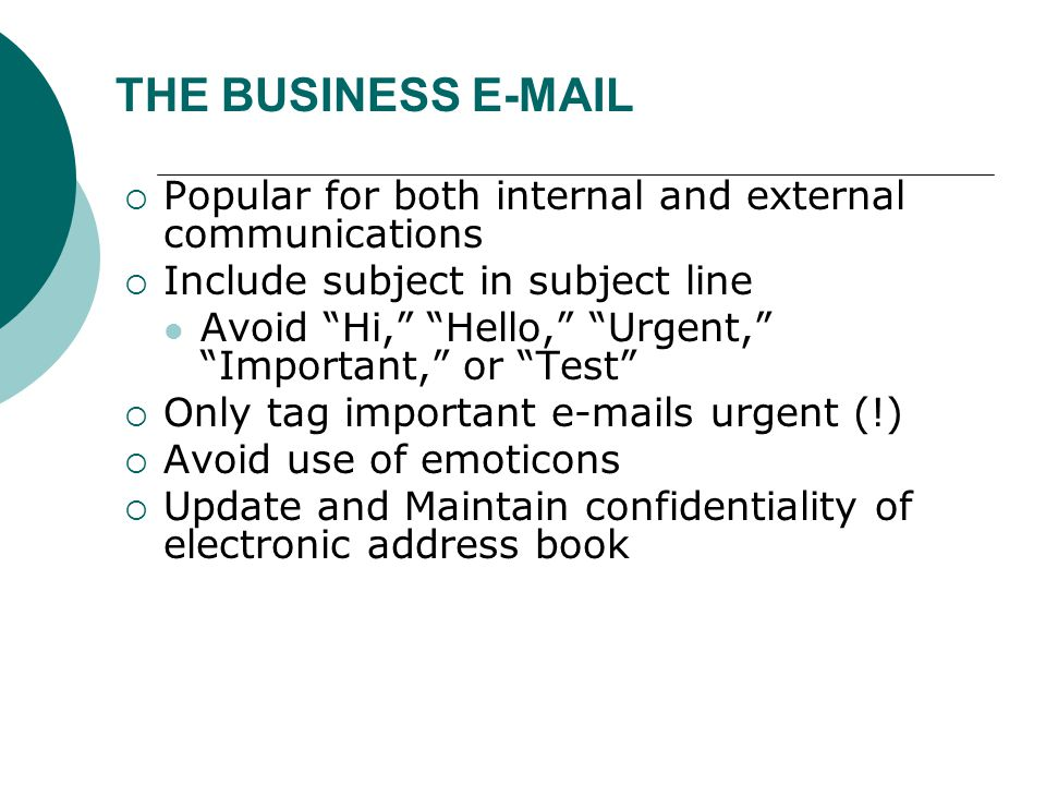 THE BUSINESS E-MAIL  Popular for both internal and external communications  Include subject in subject line Avoid Hi, Hello, Urgent, Important, or Test  Only tag important e-mails urgent (!)  Avoid use of emoticons  Update and Maintain confidentiality of electronic address book