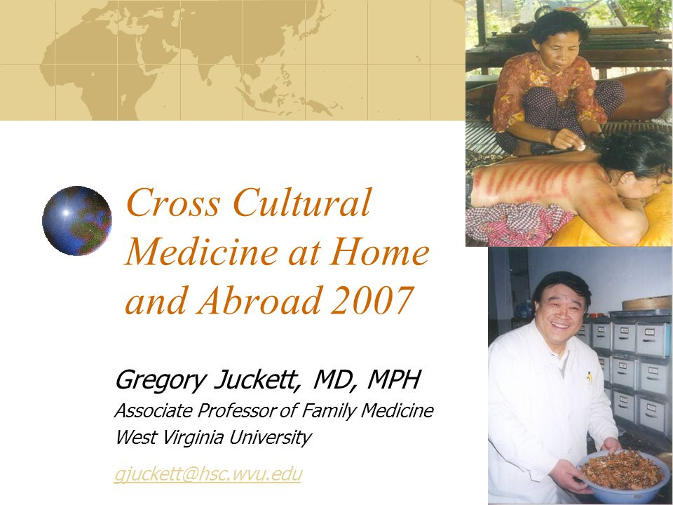 Cross Cultural Medicine at Home and Abroad 2007 Gregory Juckett, MD, MPH Associate Professor of Family Medicine West Virginia University gjuckett@hsc.