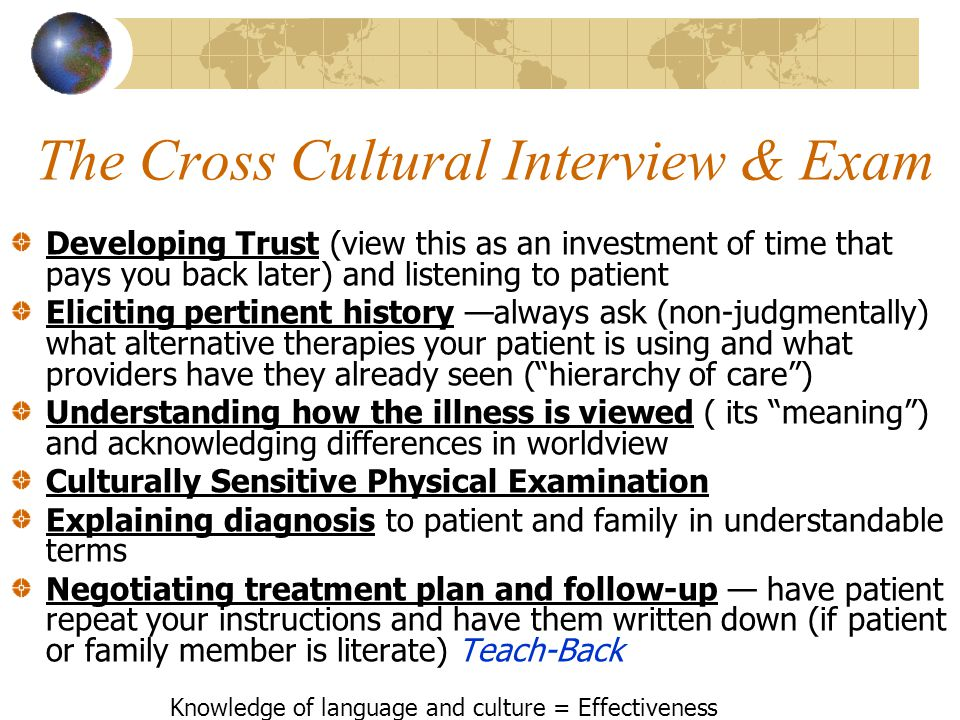 The Cross Cultural Interview & Exam Developing Trust (view this as an investment of time that pays you back later) and listening to patient Eliciting