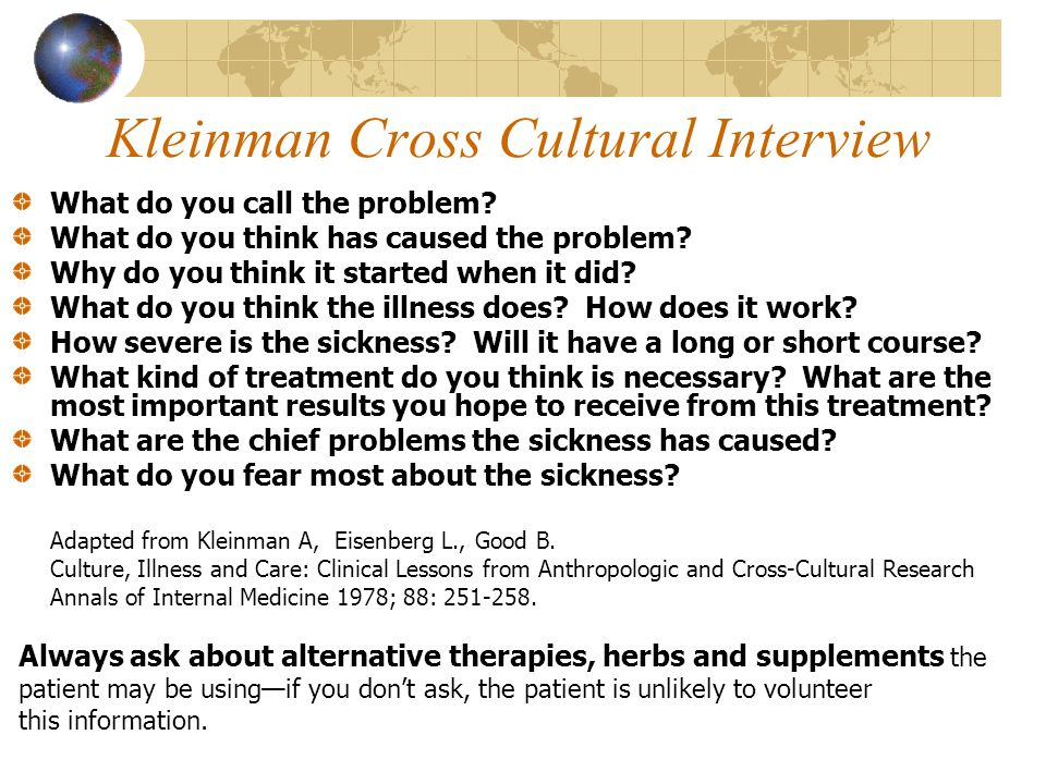 Kleinman Cross Cultural Interview What do you call the problem? What do you think has caused the problem? Why do you think it started when it did? Wha