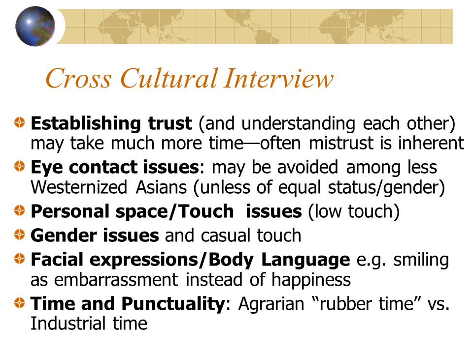 Cross Cultural Interview Establishing trust (and understanding each other) may take much more time—often mistrust is inherent Eye contact issues: may