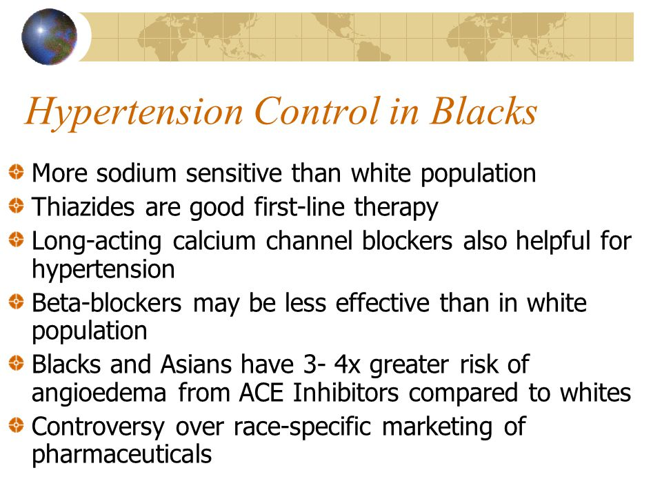Hypertension Control in Blacks More sodium sensitive than white population Thiazides are good first-line therapy Long-acting calcium channel blockers