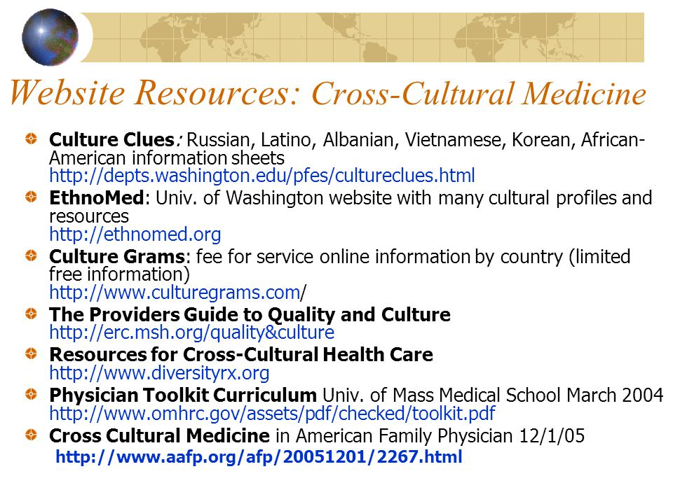 Website Resources: Cross-Cultural Medicine Culture Clues: Russian, Latino, Albanian, Vietnamese, Korean, African- American information sheets http://d