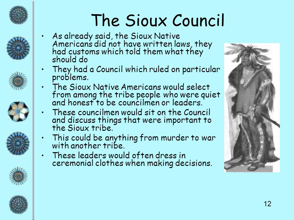 12 The Sioux Council As already said, the Sioux Native Americans did not have written laws, they had customs which told them what they should do They had a Council which ruled on particular problems.