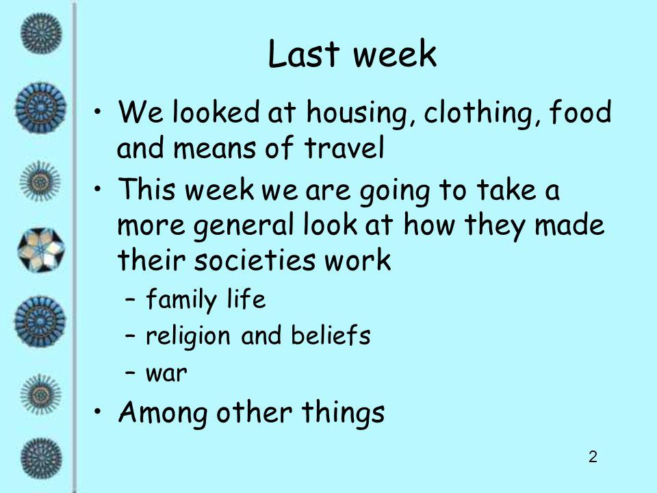 2 Last week We looked at housing, clothing, food and means of travel This week we are going to take a more general look at how they made their societies work –family life –religion and beliefs –war Among other things