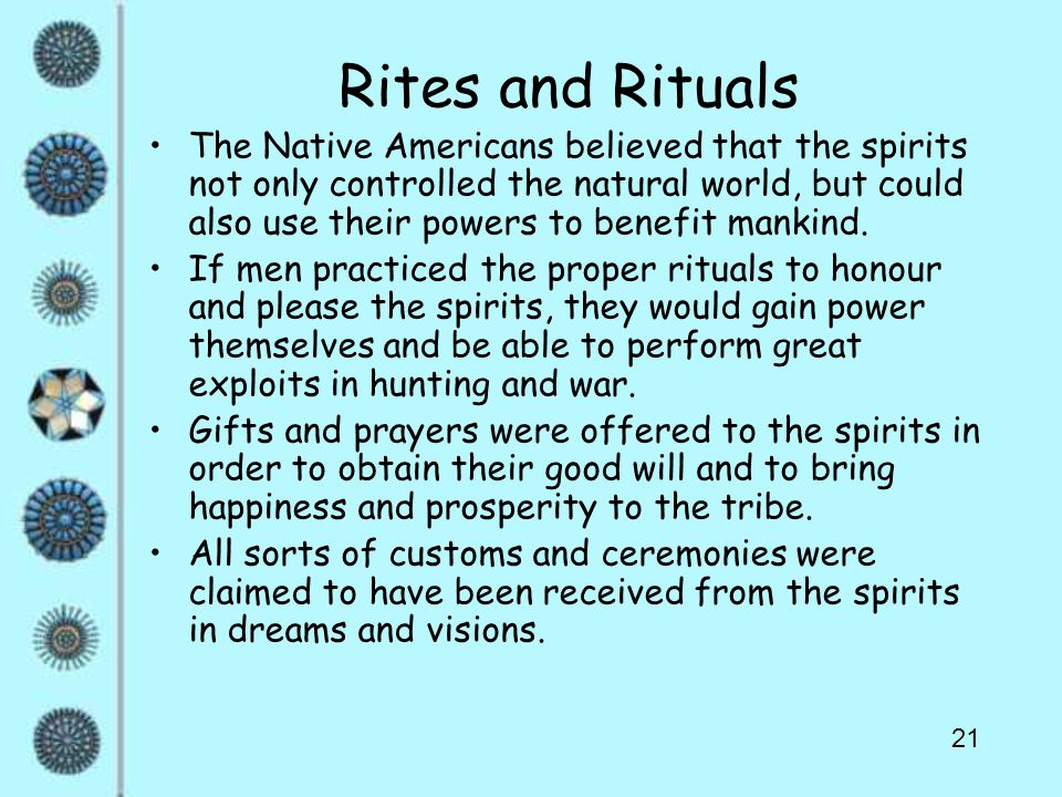 21 Rites and Rituals The Native Americans believed that the spirits not only controlled the natural world, but could also use their powers to benefit