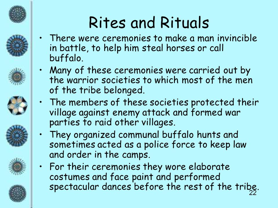 22 Rites and Rituals There were ceremonies to make a man invincible in battle, to help him steal horses or call buffalo. Many of these ceremonies were