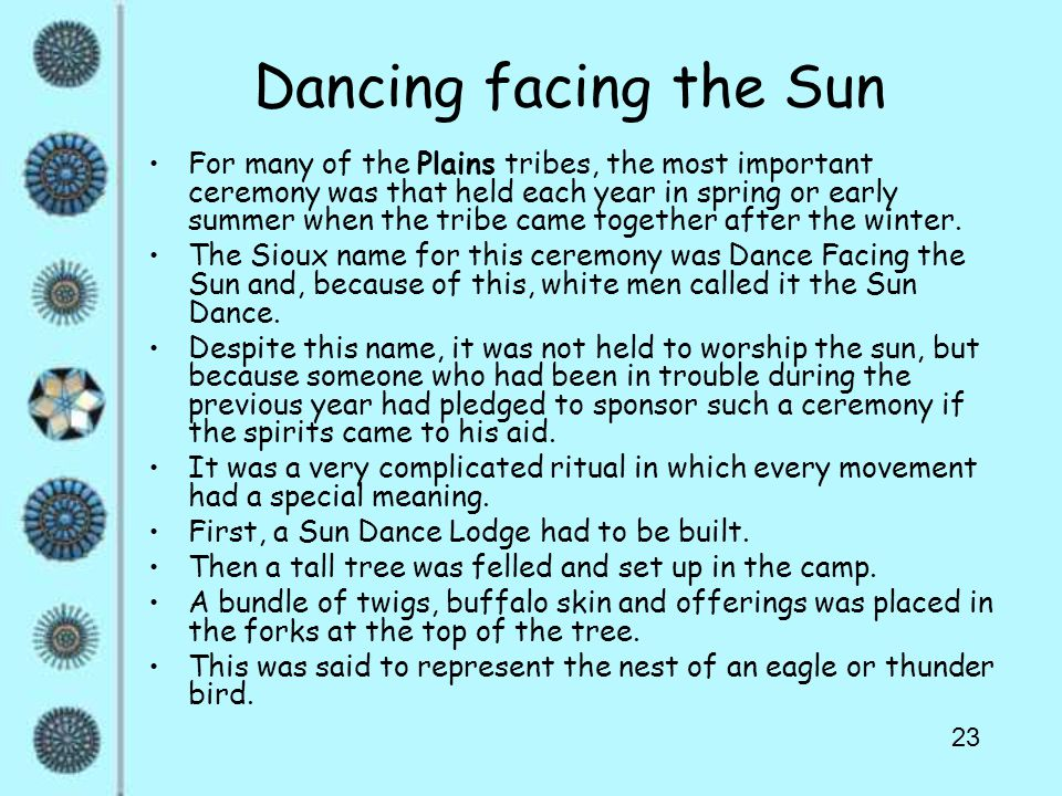 23 Dancing facing the Sun For many of the Plains tribes, the most important ceremony was that held each year in spring or early summer when the tribe