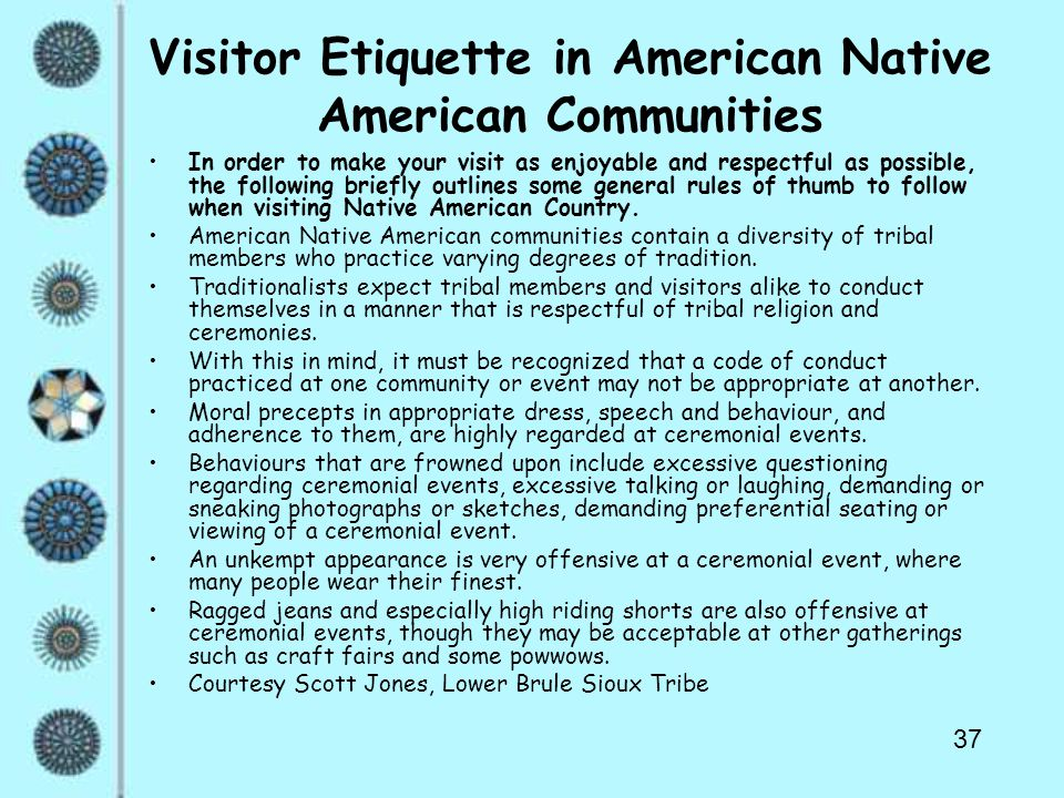 37 Visitor Etiquette in American Native American Communities In order to make your visit as enjoyable and respectful as possible, the following briefly outlines some general rules of thumb to follow when visiting Native American Country.