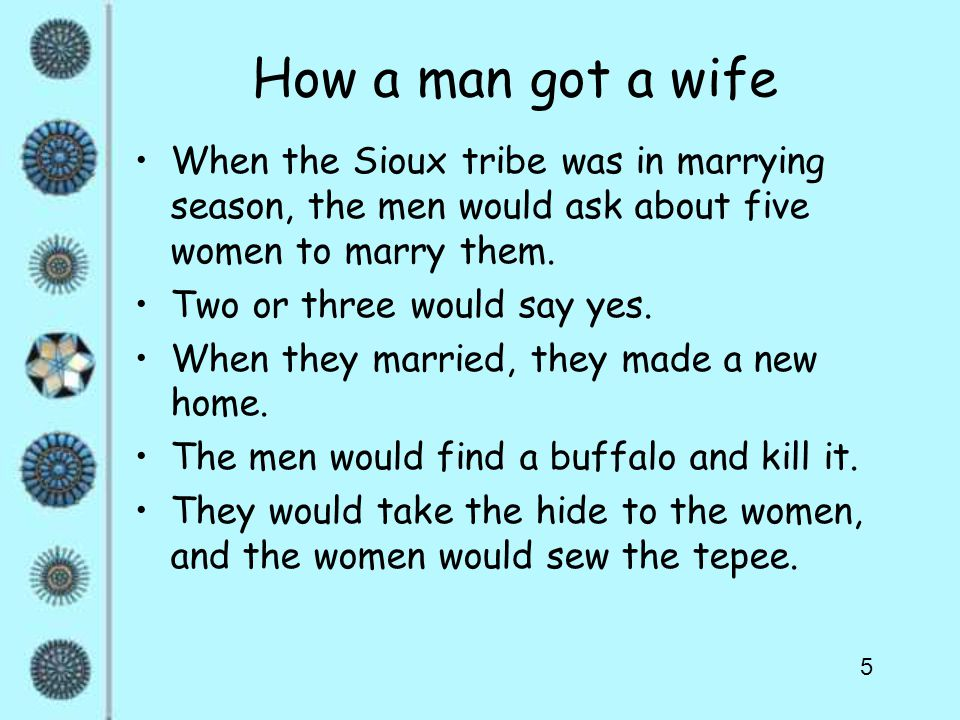 5 How a man got a wife When the Sioux tribe was in marrying season, the men would ask about five women to marry them.