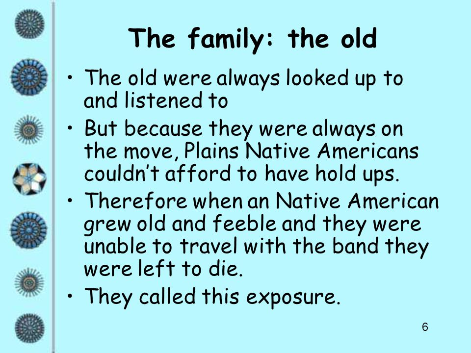 6 The family: the old The old were always looked up to and listened to But because they were always on the move, Plains Native Americans couldn't affo