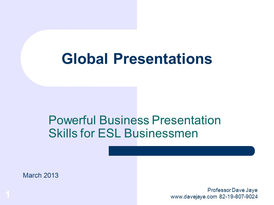 Professor Dave Jaye www.davejaye.com 82-19-807-9024 1 Global Presentations Powerful Business Presentation Skills for ESL Businessmen March 2013