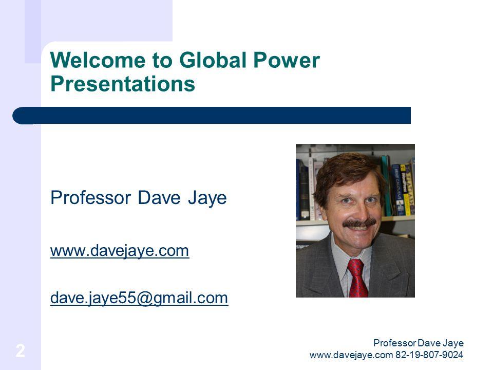 Professor Dave Jaye www.davejaye.com 82-19-807-9024 2 Welcome to Global Power Presentations Professor Dave Jaye www.davejaye.com dave.jaye55@gmail.com