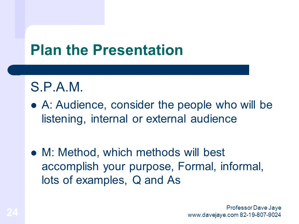 Professor Dave Jaye www.davejaye.com 82-19-807-9024 23 Plan the Presentation S.P.A.M. S: Situation, consider the time and place where you are presenti