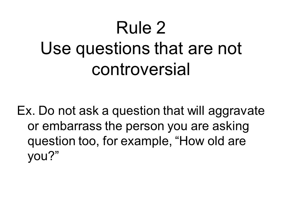Rule 2 Use questions that are not controversial Ex.