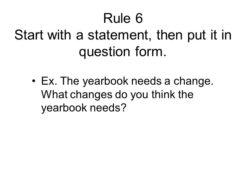 Rule 6 Start with a statement, then put it in question form.
