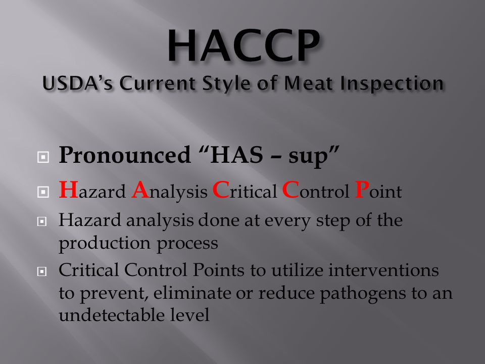 " Pronounced ""HAS – sup""  H azard A nalysis C ritical C ontrol P oint  Hazard analysis done at every step of the production process  Critical Contr"