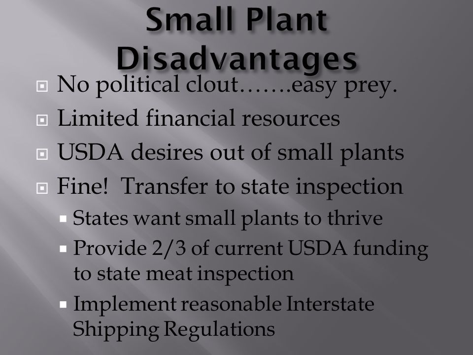  No political clout…….easy prey.  Limited financial resources  USDA desires out of small plants  Fine! Transfer to state inspection  States want