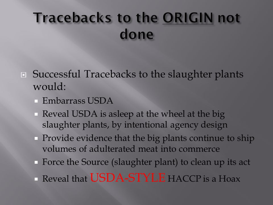  Successful Tracebacks to the slaughter plants would:  Embarrass USDA  Reveal USDA is asleep at the wheel at the big slaughter plants, by intention